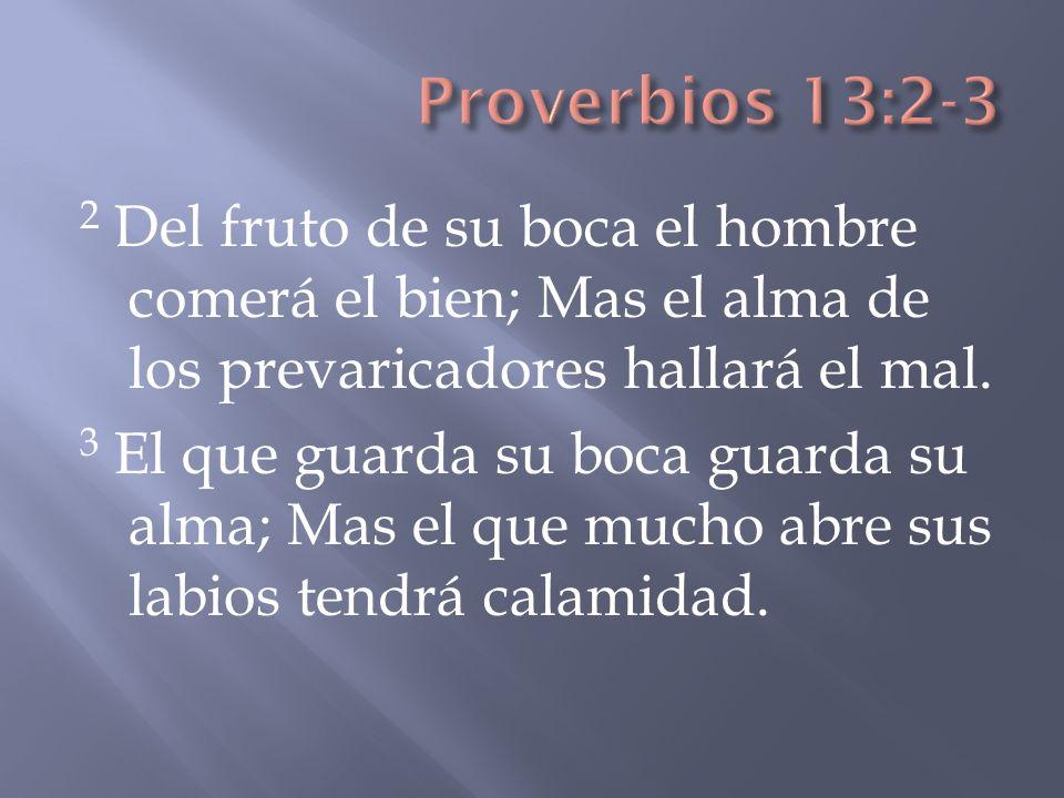 2 Del fruto de su boca el hombre comerá el bien; Mas el alma de los prevaricadores hallará el mal. 3 El que guarda su boca guarda su alma; Mas el que
