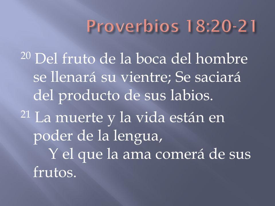 20 Del fruto de la boca del hombre se llenará su vientre; Se saciará del producto de sus labios. 21 La muerte y la vida están en poder de la lengua, Y