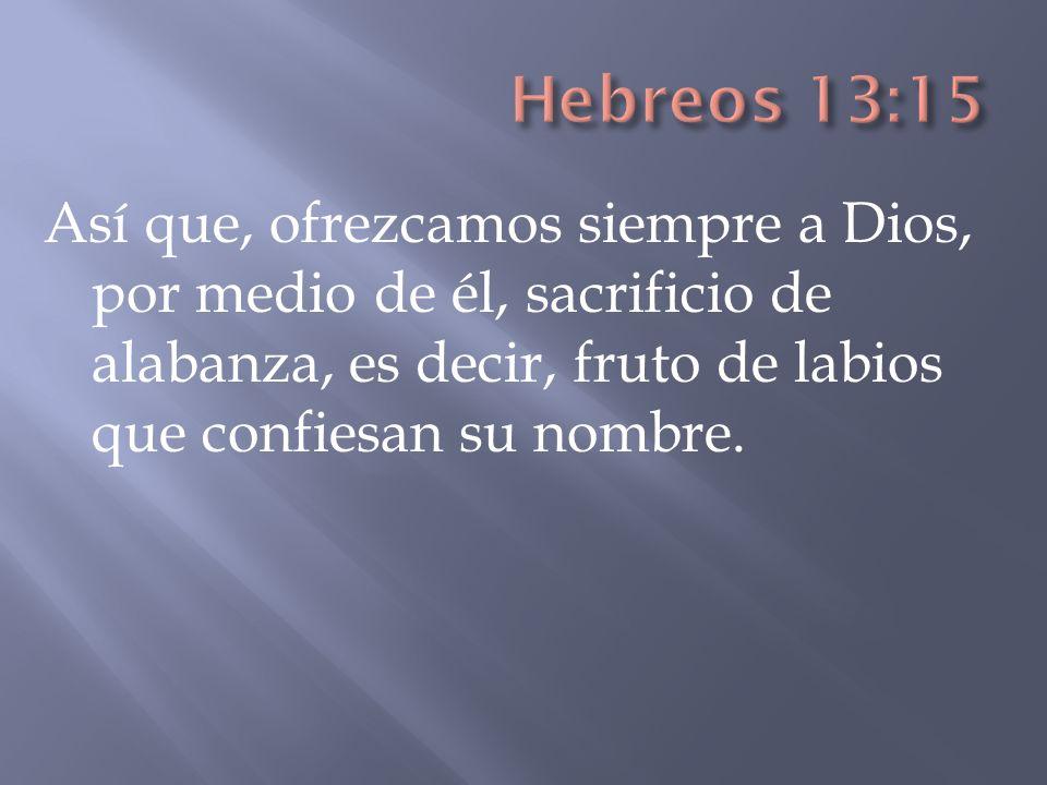 Así que, ofrezcamos siempre a Dios, por medio de él, sacrificio de alabanza, es decir, fruto de labios que confiesan su nombre.