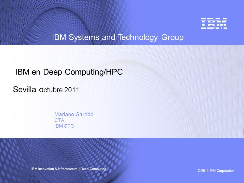 © 2010 IBM Corporation IBM Systems and Technology Group IBM Innovation & Infrastructure | Deep Computing IBM en Deep Computing/HPC Sevilla o ctubre 20