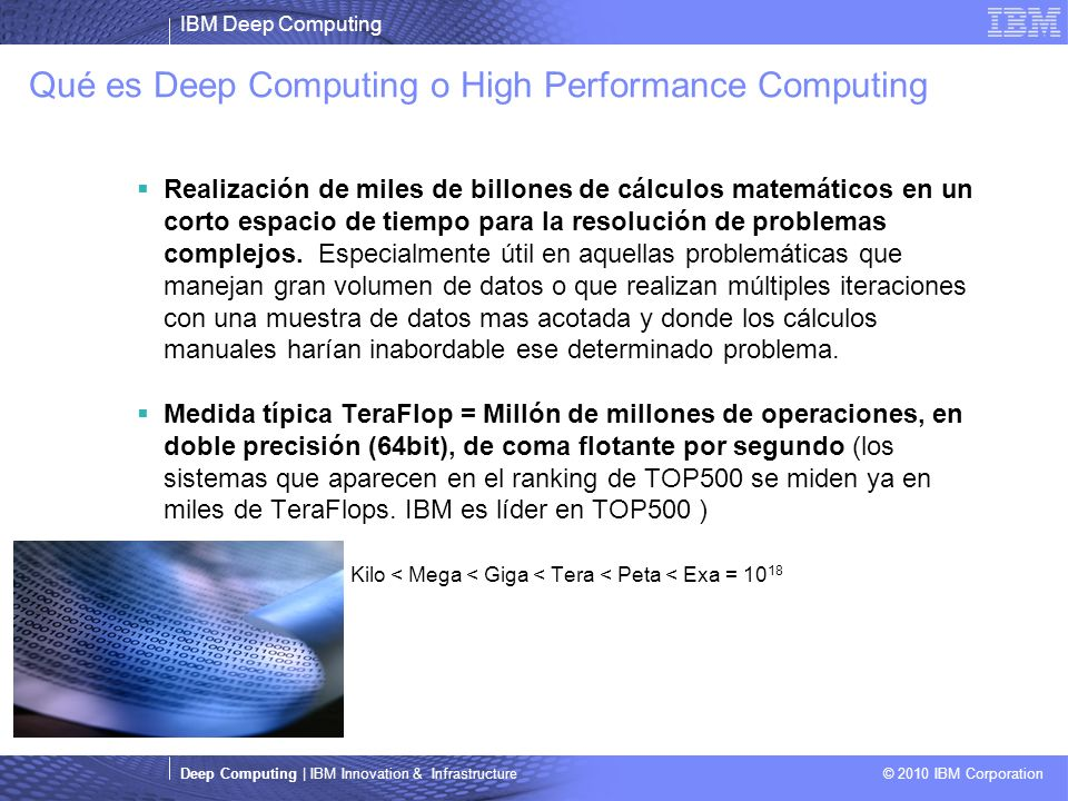 IBM Deep Computing Deep Computing | IBM Innovation & Infrastructure © 2010 IBM Corporation Qué es Deep Computing o High Performance Computing Realizac