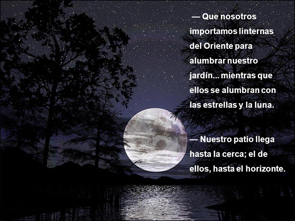 Que nosotros importamos linternas del Oriente para alumbrar nuestro jardín... mientras que ellos se alumbran con las estrellas y la luna. Nuestro pati
