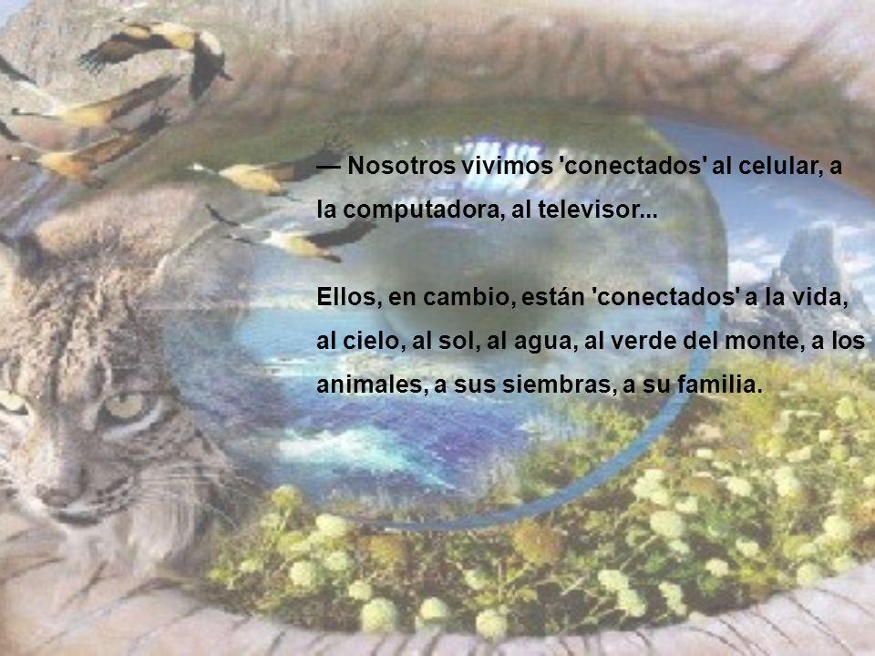 Nosotros vivimos 'conectados' al celular, a la computadora, al televisor... Ellos, en cambio, están 'conectados' a la vida, al cielo, al sol, al agua,