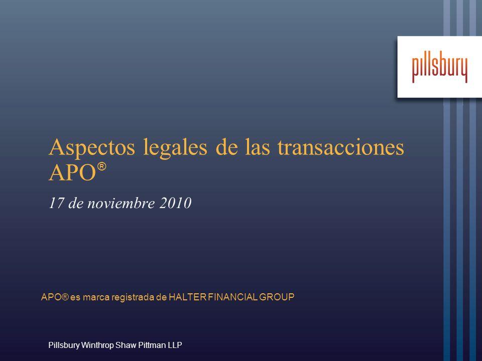 Pillsbury Winthrop Shaw Pittman LLP Aspectos legales de las transacciones APO 17 de noviembre 2010 ® APO® es marca registrada de HALTER FINANCIAL GROUP