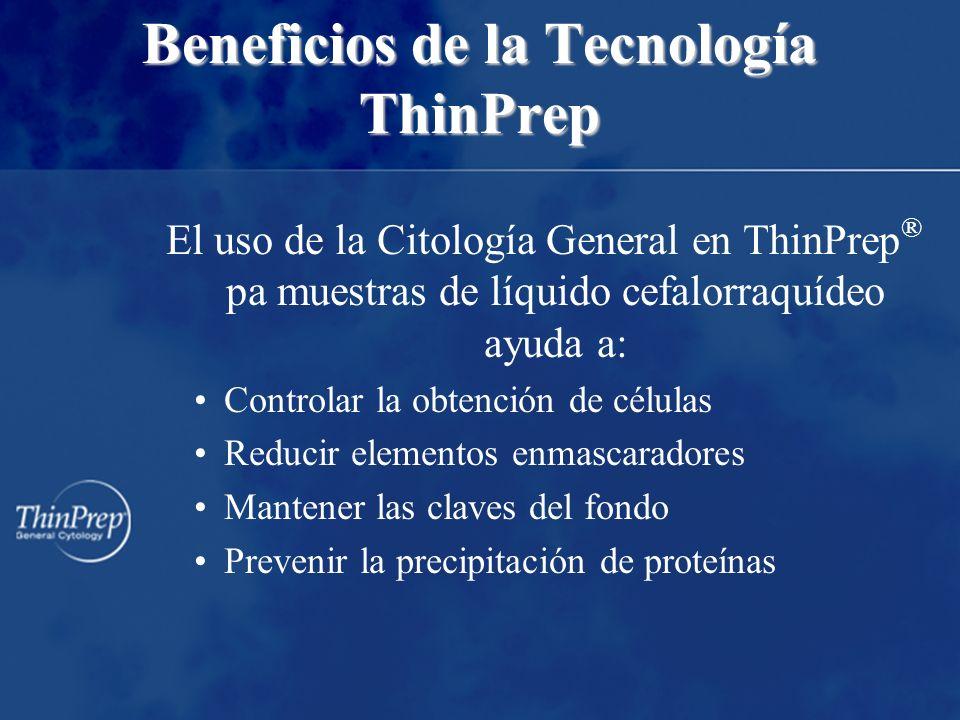 Beneficios de la Tecnología ThinPrep El uso de la Citología General en ThinPrep ® pa muestras de líquido cefalorraquídeo ayuda a: Controlar la obtenci