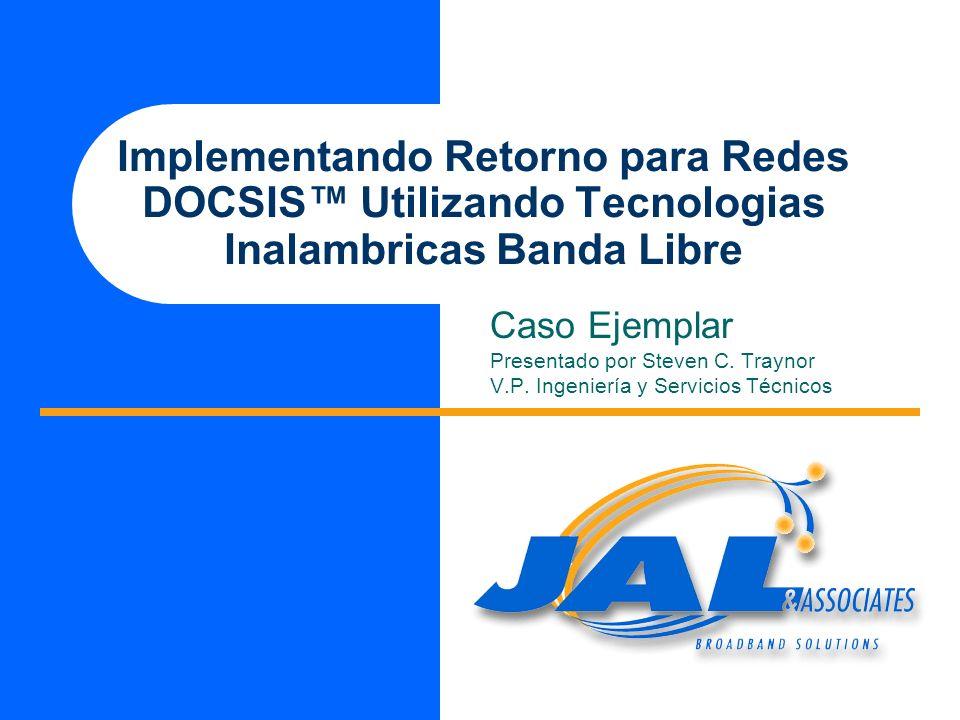 Implementando Retorno para Redes DOCSIS Utilizando Tecnologias Inalambricas Banda Libre Caso Ejemplar Presentado por Steven C. Traynor V.P. Ingeniería