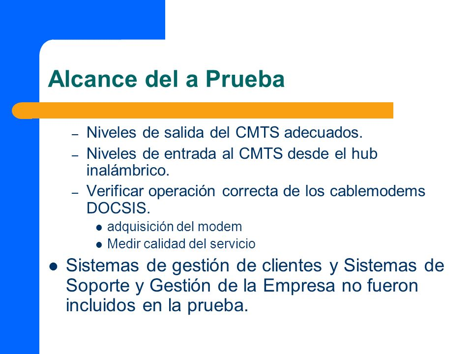 Alcance del a Prueba – Niveles de salida del CMTS adecuados. – Niveles de entrada al CMTS desde el hub inalámbrico. – Verificar operación correcta de