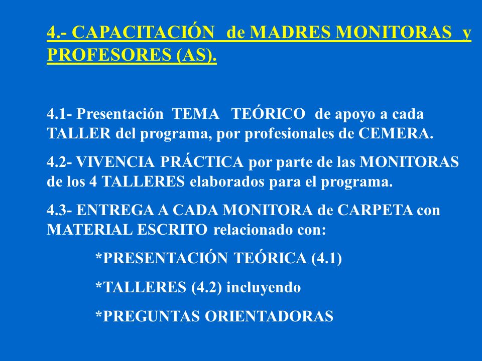 4.- CAPACITACIÓN de MADRES MONITORAS y PROFESORES (AS). 4.1- Presentación TEMA TEÓRICO de apoyo a cada TALLER del programa, por profesionales de CEMER