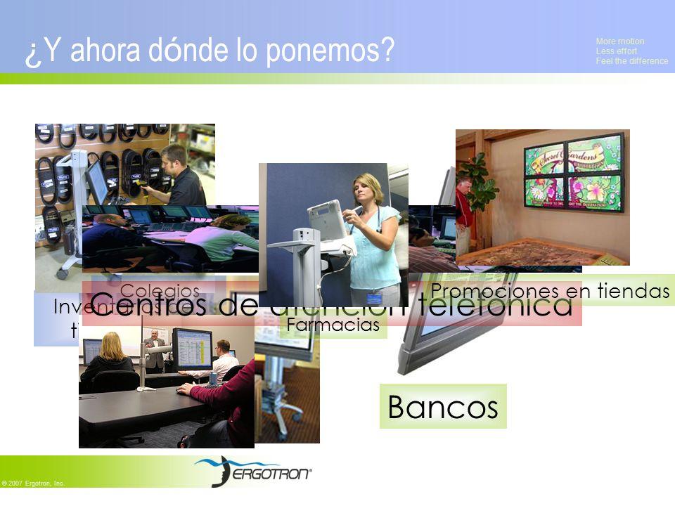 More motion Less effort Feel the difference © 2007 Ergotron, Inc. Bancos Hoteles y salas de reuniones Inventarios de tiendas ¿ Y ahora d ó nde lo pone