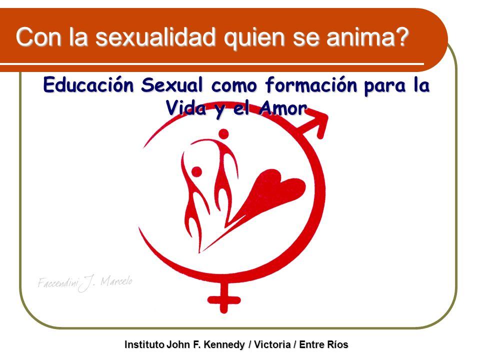 Con la sexualidad quien se anima? Educación Sexual como formación para la Vida y el Amor Instituto John F. Kennedy / Victoria / Entre Ríos