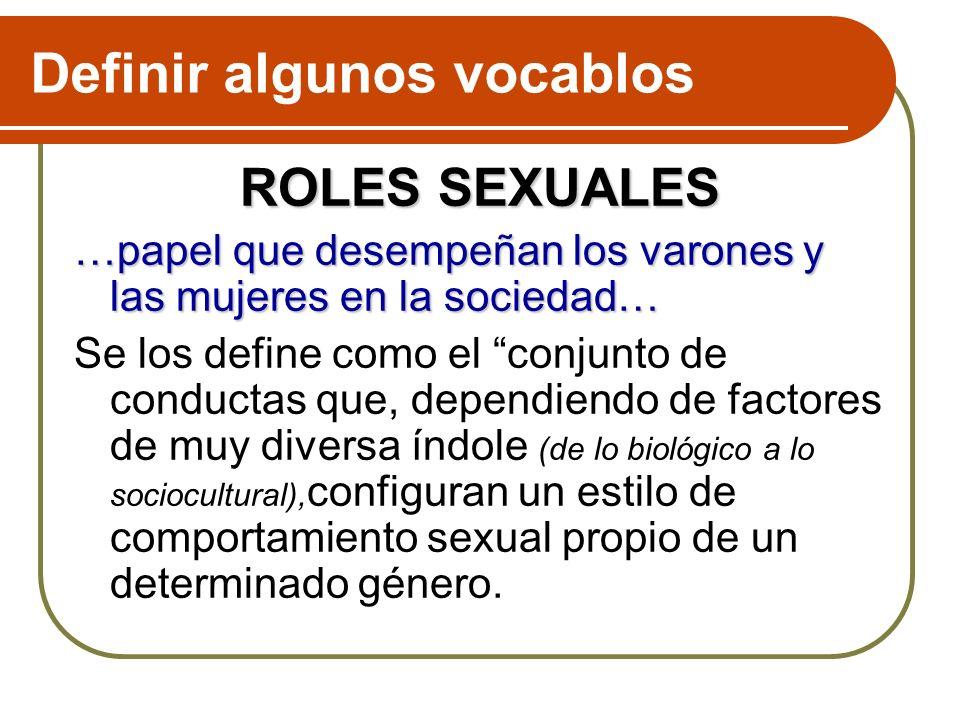 Definir algunos vocablos ROLES SEXUALES …papel que desempeñan los varones y las mujeres en la sociedad… Se los define como el conjunto de conductas qu