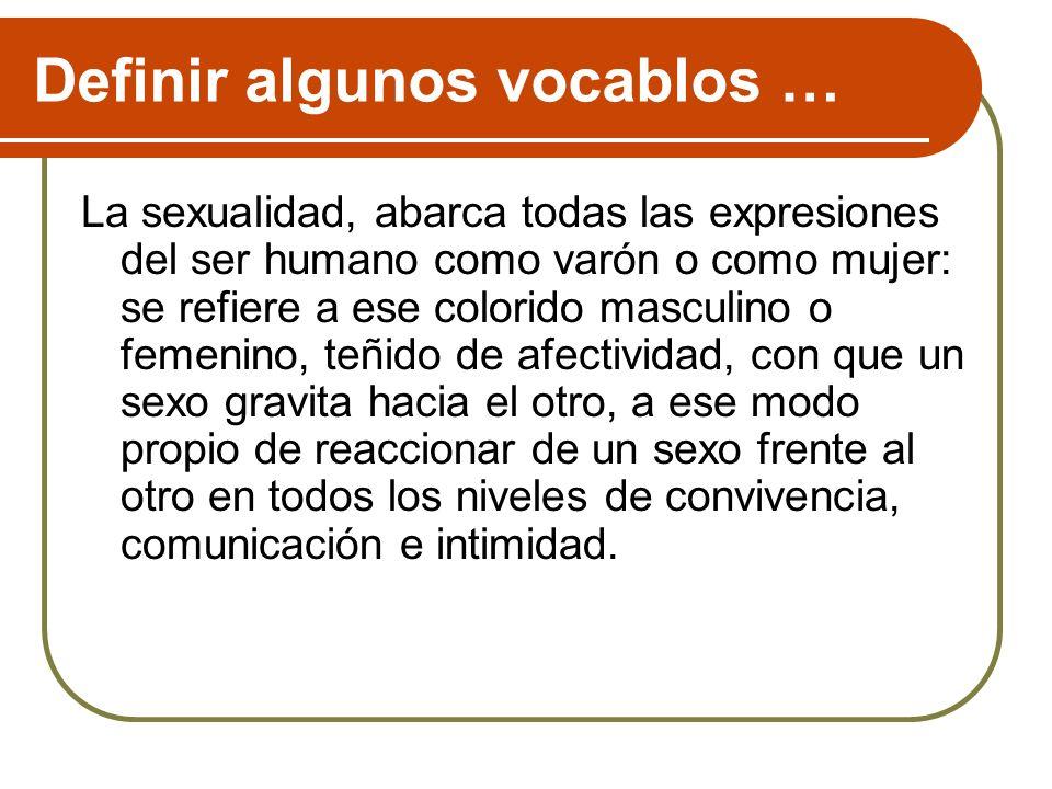 Definir algunos vocablos … La sexualidad, abarca todas las expresiones del ser humano como varón o como mujer: se refiere a ese colorido masculino o f