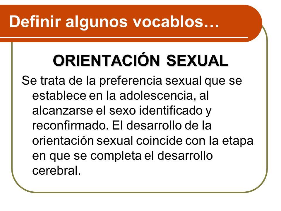 Definir algunos vocablos… ORIENTACIÓN SEXUAL Se trata de la preferencia sexual que se establece en la adolescencia, al alcanzarse el sexo identificado