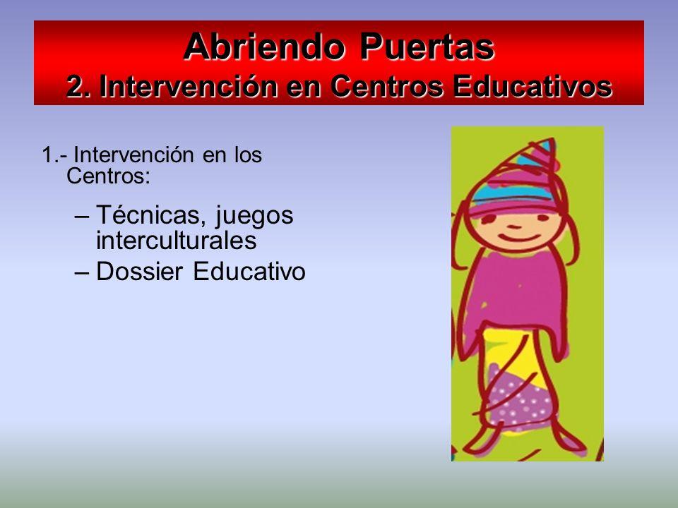 Abriendo Puertas 2. Intervención en Centros Educativos 1.- Intervención en los Centros: –Técnicas, juegos interculturales –Dossier Educativo