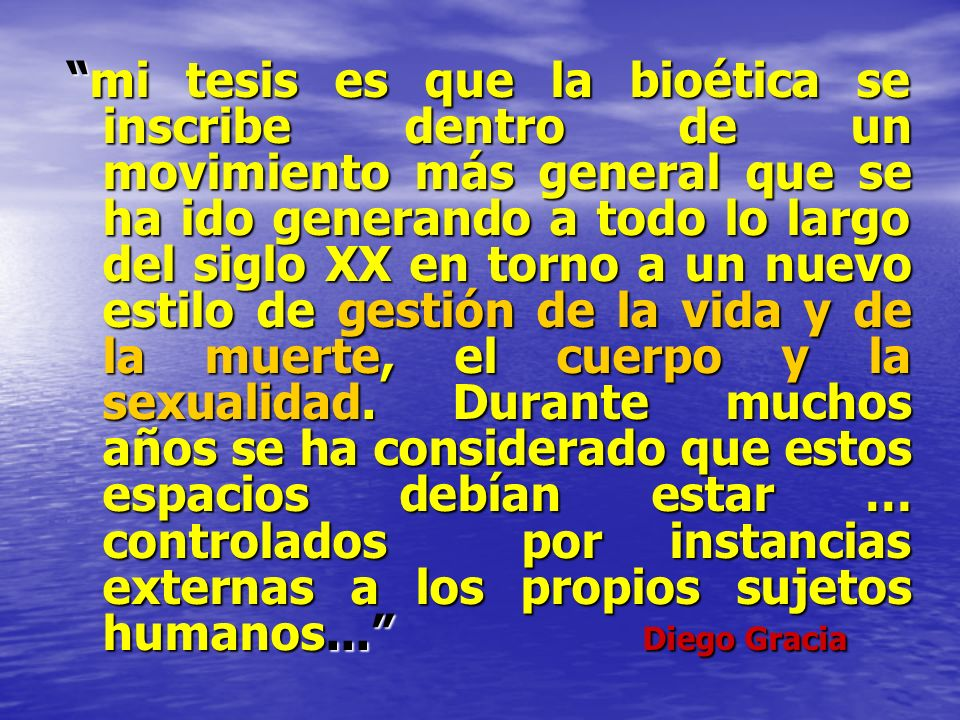 mi tesis es que la bioética se inscribe dentro de un movimiento más general que se ha ido generando a todo lo largo del siglo XX en torno a un nuevo e
