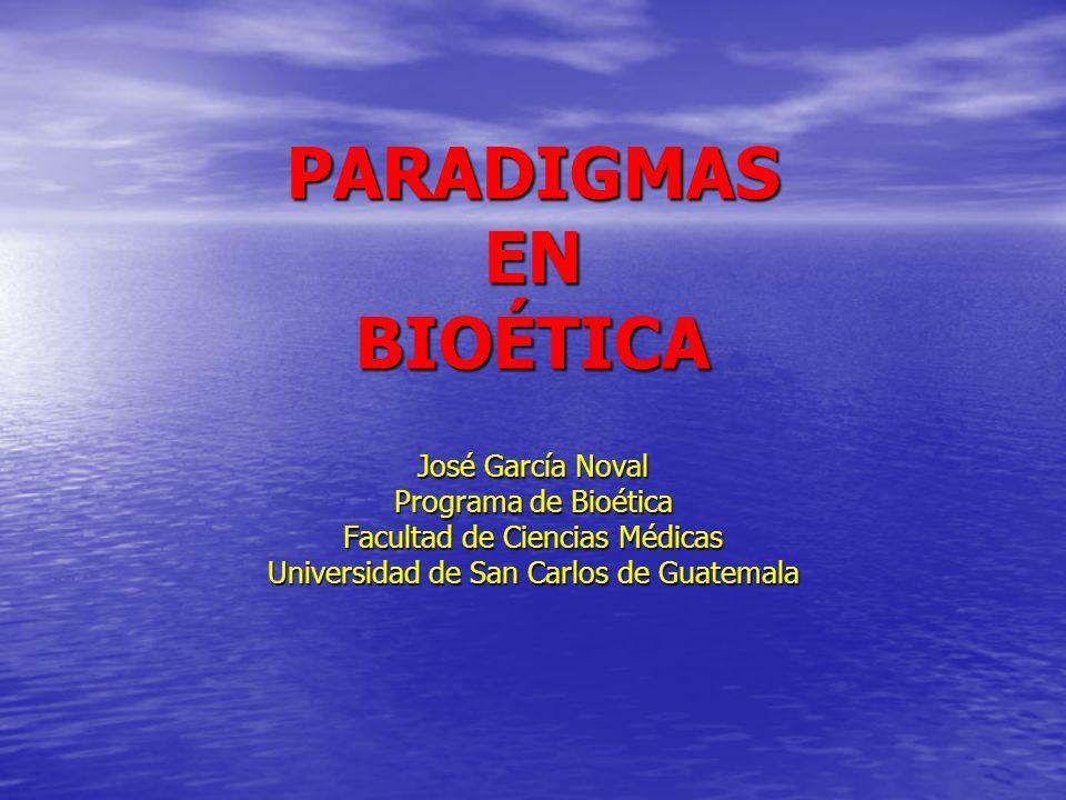 PARADIGMAS EN BIOÉTICA José García Noval Programa de Bioética Facultad de Ciencias Médicas Universidad de San Carlos de Guatemala