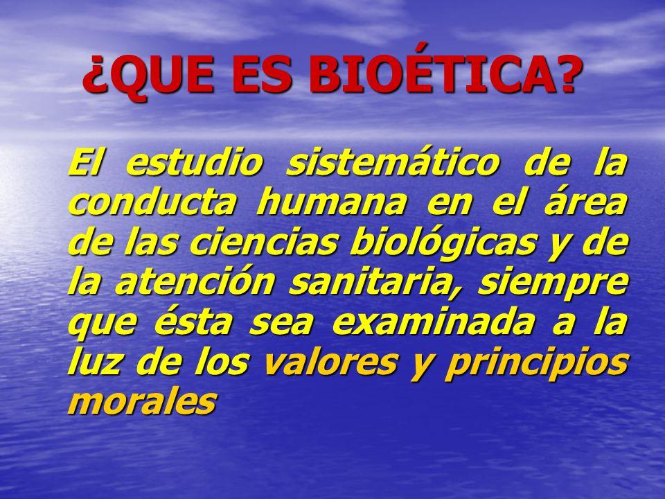¿QUE ES BIOÉTICA? El estudio sistemático de la conducta humana en el área de las ciencias biológicas y de la atención sanitaria, siempre que ésta sea