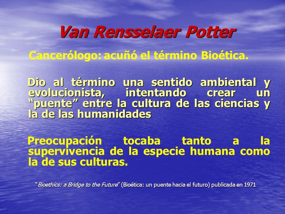 Van Rensselaer Potter Van Rensselaer Potter Cancerólogo: acuñó el término Bioética. Dio al término una sentido ambiental y evolucionista, intentando c