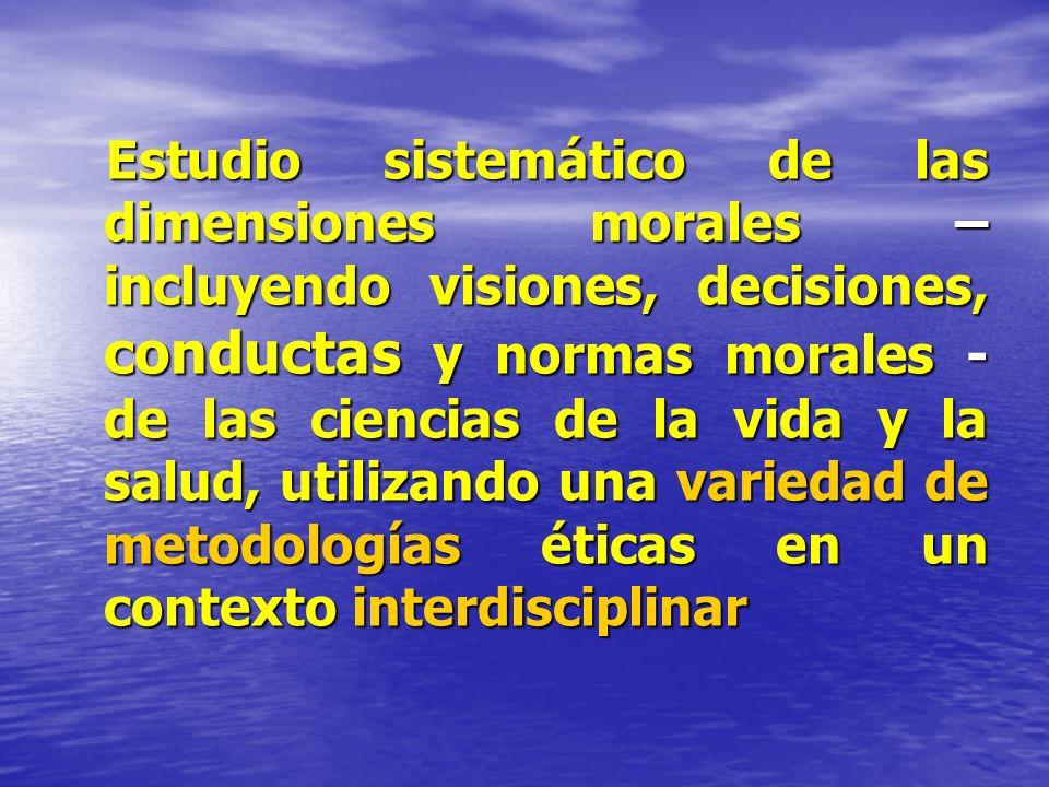 Estudio sistemático de las dimensiones morales – incluyendo visiones, decisiones, conductas y normas morales - de las ciencias de la vida y la salud,