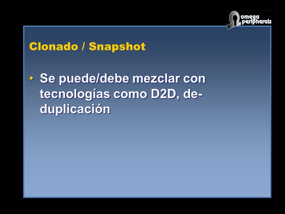 Clonado / Snapshot Se puede/debe mezclar con tecnologías como D2D, de- duplicaciónSe puede/debe mezclar con tecnologías como D2D, de- duplicación