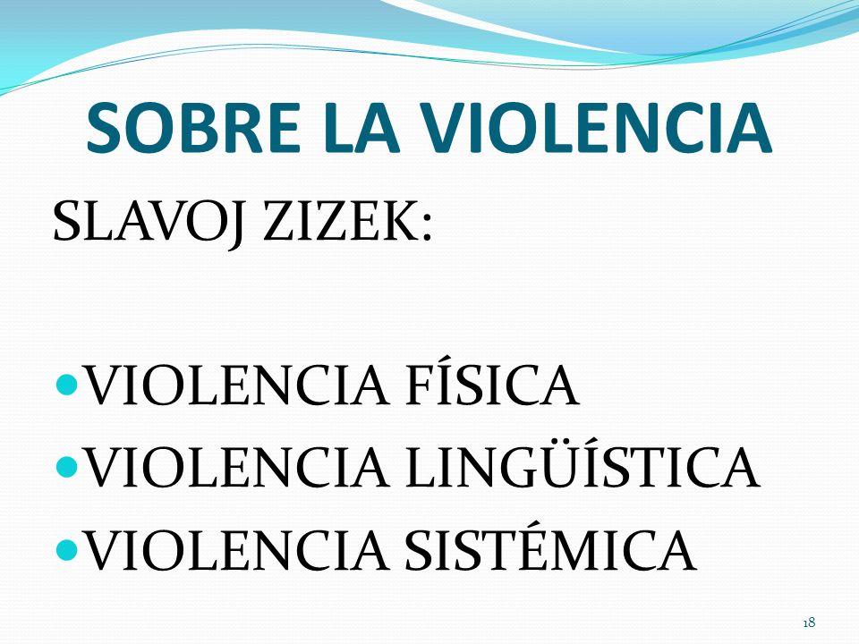 SOBRE LA VIOLENCIA SLAVOJ ZIZEK: VIOLENCIA FÍSICA VIOLENCIA LINGÜÍSTICA VIOLENCIA SISTÉMICA 18