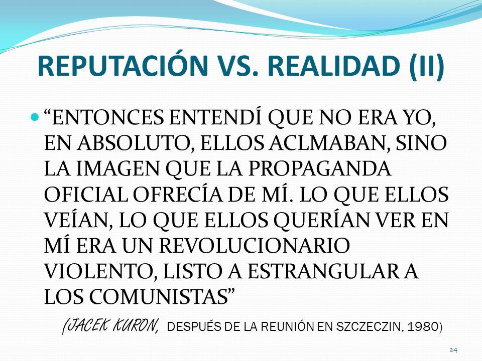 REPUTACIÓN VS. REALIDAD (II) ENTONCES ENTENDÍ QUE NO ERA YO, EN ABSOLUTO, ELLOS ACLMABAN, SINO LA IMAGEN QUE LA PROPAGANDA OFICIAL OFRECÍA DE MÍ. LO Q