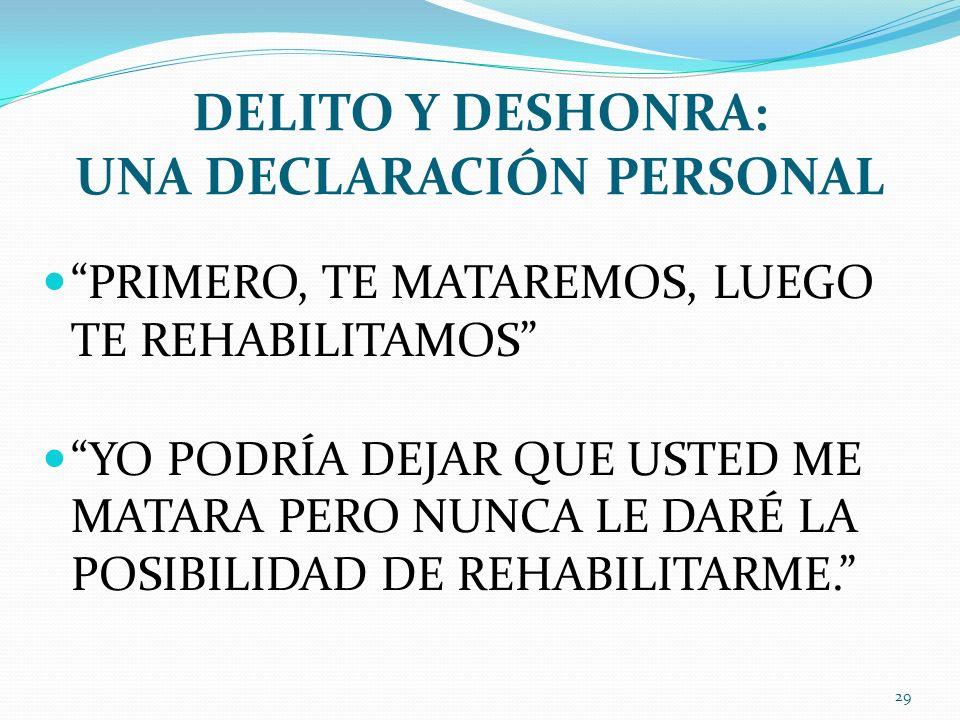 DELITO Y DESHONRA: UNA DECLARACIÓN PERSONAL PRIMERO, TE MATAREMOS, LUEGO TE REHABILITAMOS YO PODRÍA DEJAR QUE USTED ME MATARA PERO NUNCA LE DARÉ LA PO
