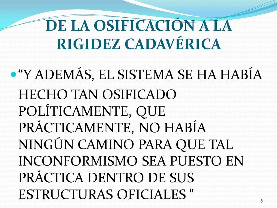 DE LA OSIFICACIÓN A LA RIGIDEZ CADAVÉRICA Y ADEMÁS, EL SISTEMA SE HA HABÍA HECHO TAN OSIFICADO POLÍTICAMENTE, QUE PRÁCTICAMENTE, NO HABÍA NINGÚN CAMIN