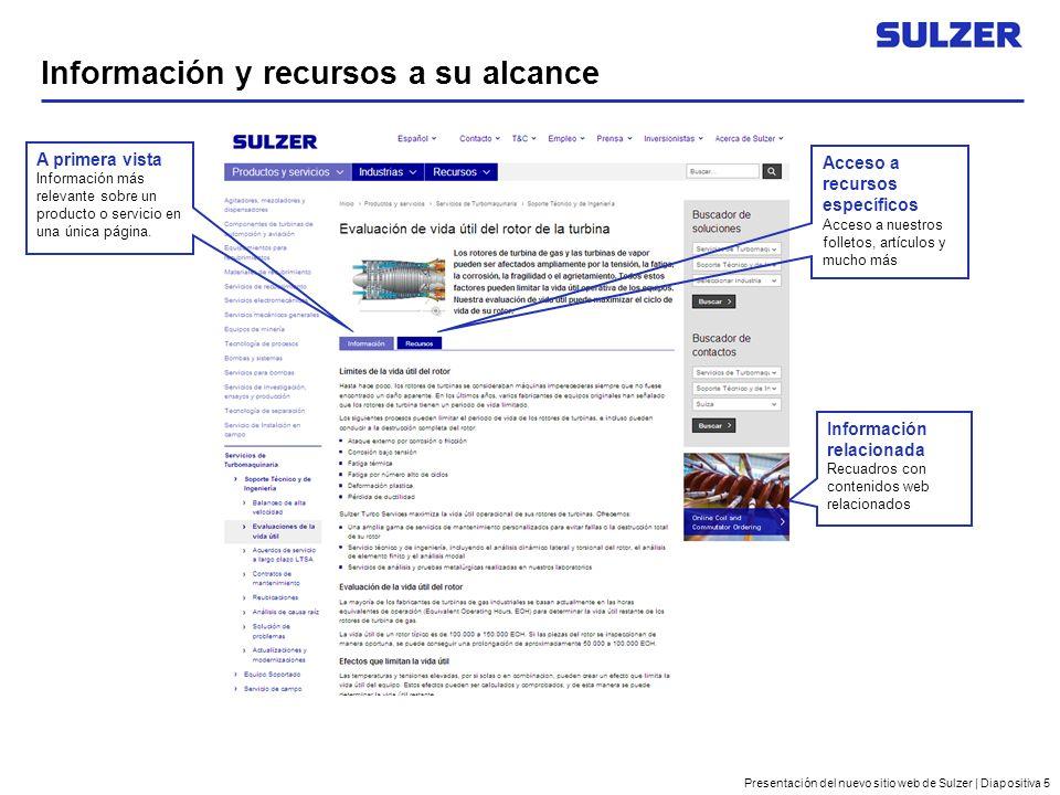 Presentación del nuevo sitio web de Sulzer | Diapositiva 5 Información y recursos a su alcance Información relacionada Recuadros con contenidos web relacionados A primera vista Información más relevante sobre un producto o servicio en una única página.
