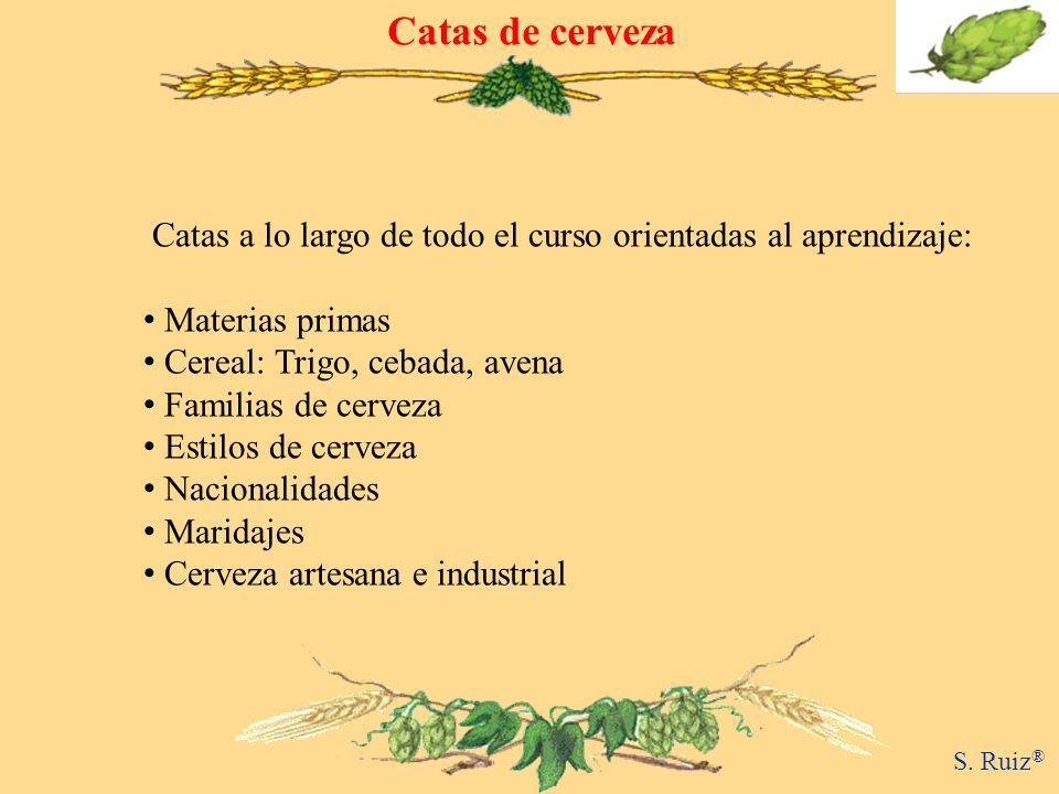 Catas de cerveza S. Ruiz ® Catas a lo largo de todo el curso orientadas al aprendizaje: Materias primas Cereal: Trigo, cebada, avena Familias de cerve