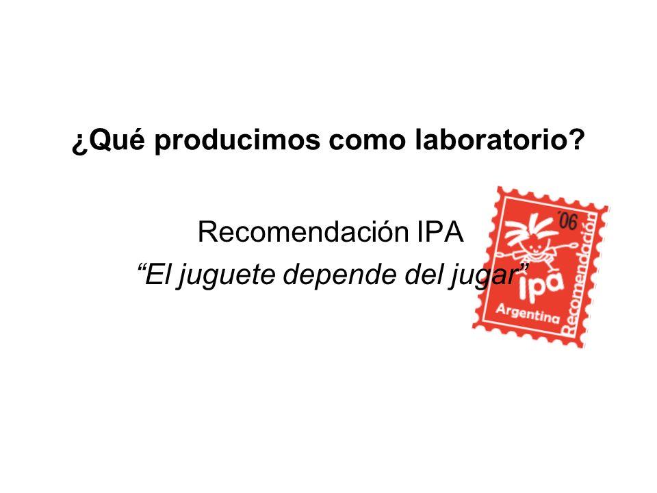 ¿Qué producimos como laboratorio? Recomendación IPA El juguete depende del jugar