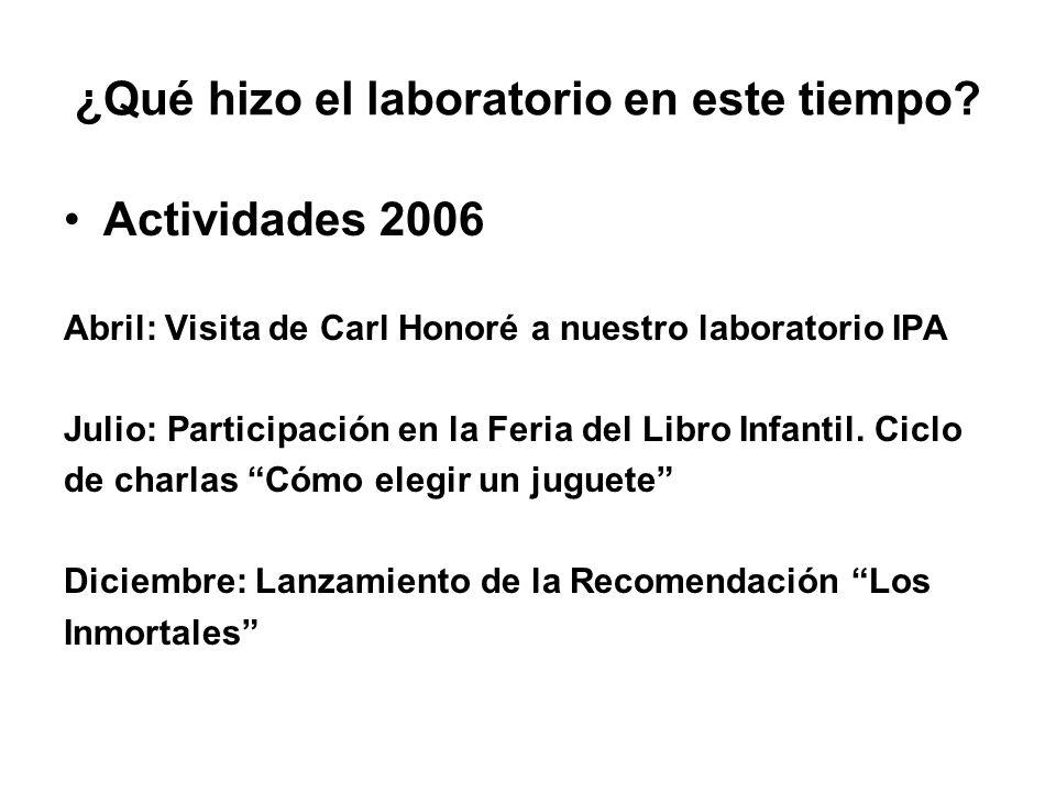 ¿Qué hizo el laboratorio en este tiempo? Actividades 2006 Abril: Visita de Carl Honoré a nuestro laboratorio IPA Julio: Participación en la Feria del