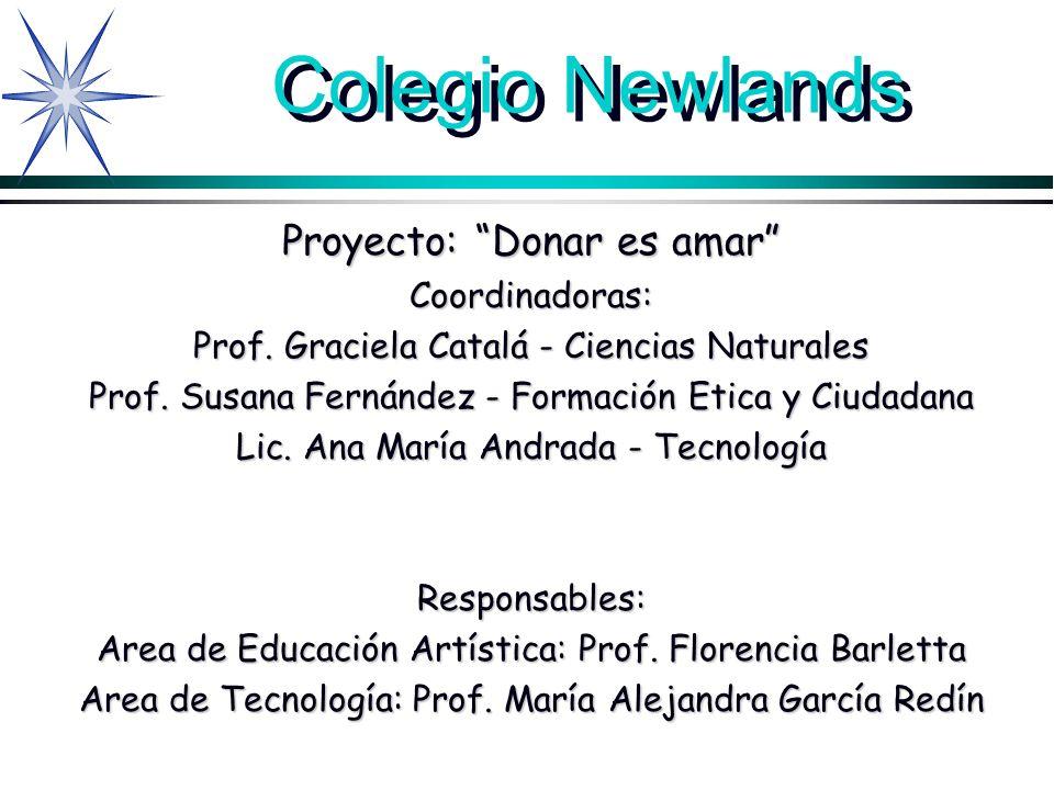 Colegio Newlands Proyecto: Donar es amar Coordinadoras: Prof. Graciela Catalá - Ciencias Naturales Prof. Susana Fernández - Formación Etica y Ciudadan