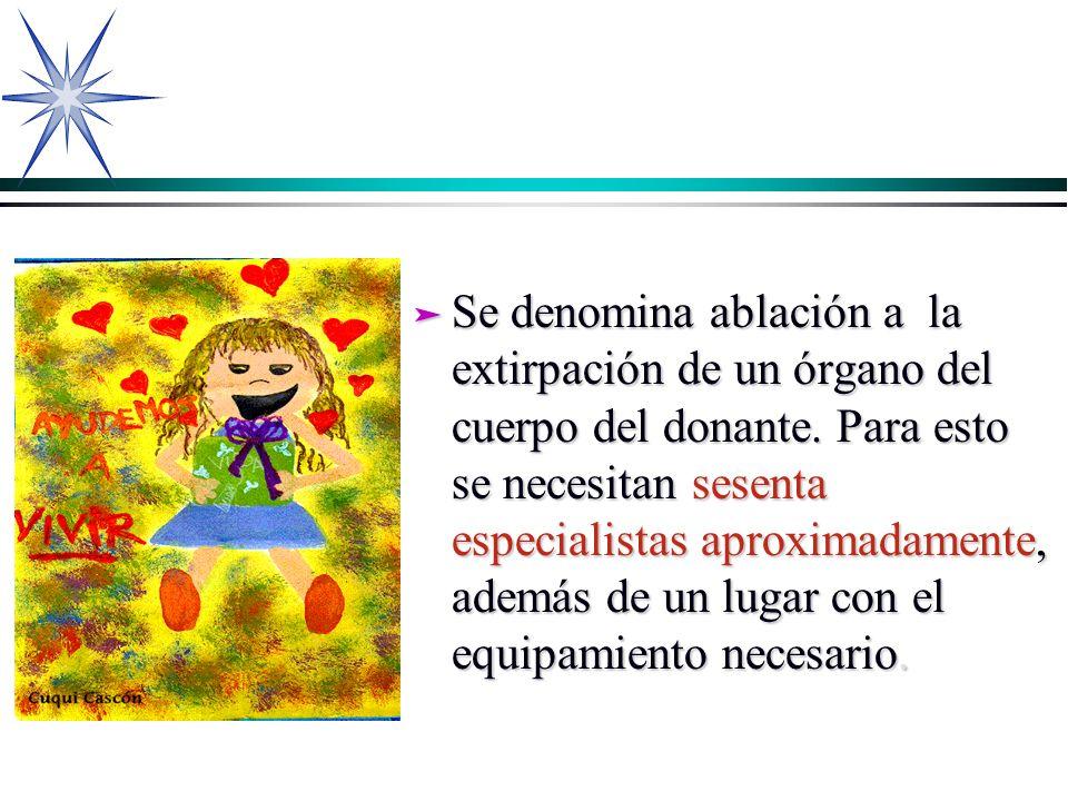 ä Se denomina ablación a la extirpación de un órgano del cuerpo del donante. Para esto se necesitan sesenta especialistas aproximadamente, además de u