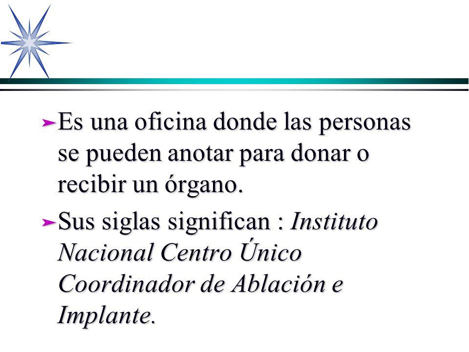 ä Es una oficina donde las personas se pueden anotar para donar o recibir un órgano. ä Sus siglas significan : Instituto Nacional Centro Único Coordin