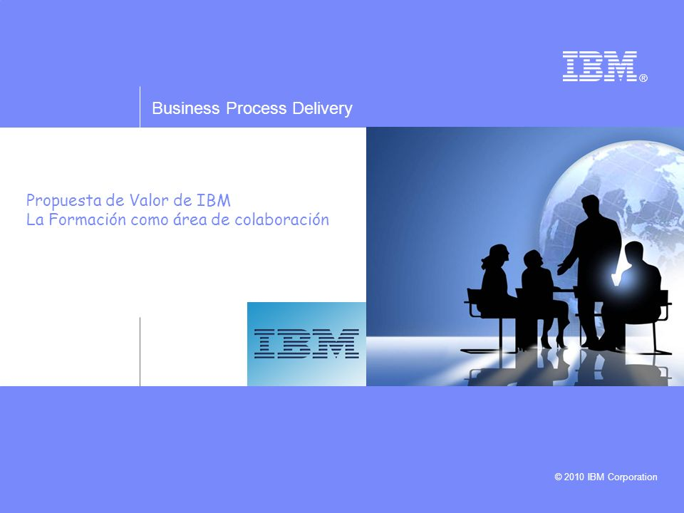 Business Process Delivery © 2010 IBM Corporation Propuesta de Valor de IBM La Formación como área de colaboración