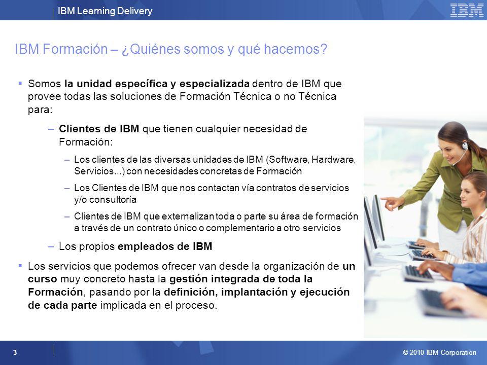 IBM Learning Delivery © 2010 IBM Corporation 4 Hablemos de volúmenes de formación IBM en el mundo… Hemos formado a 258,000 alumnos de empresas medias y grandes en 45 paises 38 grandes clientes comerciales de outsourcing de formación con soporte a 145.000 empleados en 50 paises Más de 2.200 cursos diferenctes disponibles 76.300 clases impartidas 50.000 Llamadas atendidas por nuestro centro de atención telefónica de formación 87.600 evaluaciones de alumnos procesadas 93.4% de satisfación de nuestros alumnos 500 especialistas en desarrollo de contenidos 8.800 horas de contendos desarrollados en 75 idiomas Y en España en 2009……… Hemos impartido más de 3.000 cursos presenciales, formando en nuestras aulas a más de 13.000 alumnos en un total de 15.000 días de clase Se han impartido más de 90.000 horas de formación e-learning