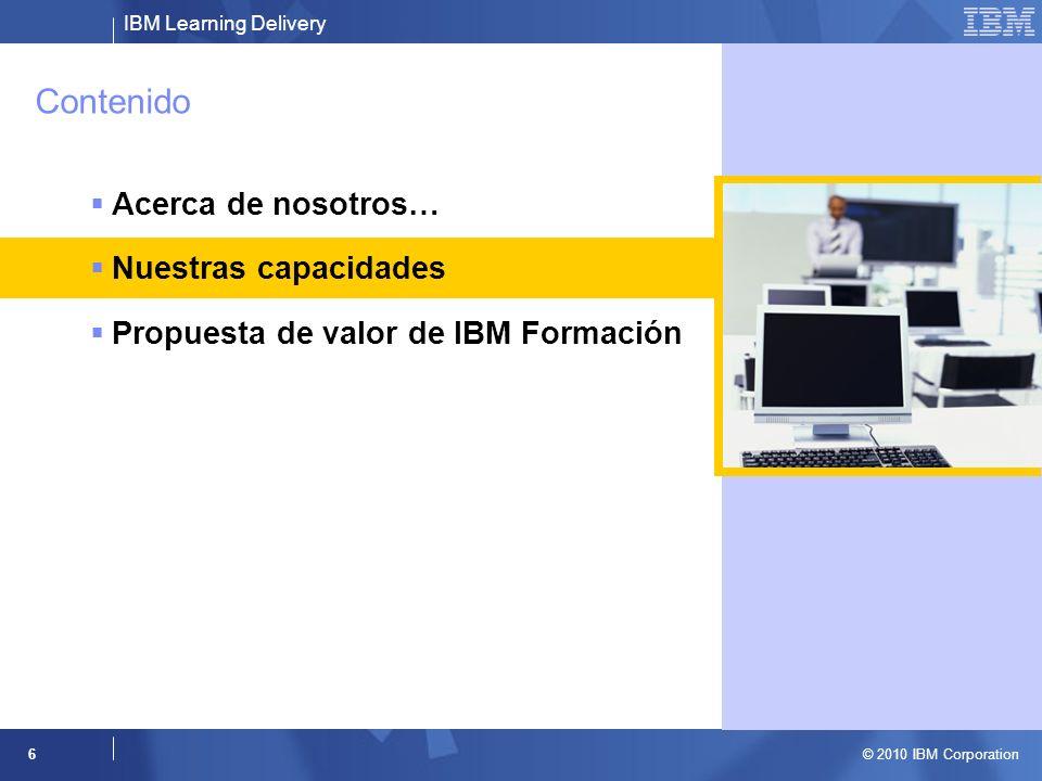 IBM Learning Delivery © 2010 IBM Corporation 6 Contenido Acerca de nosotros… Nuestras capacidades Propuesta de valor de IBM Formación