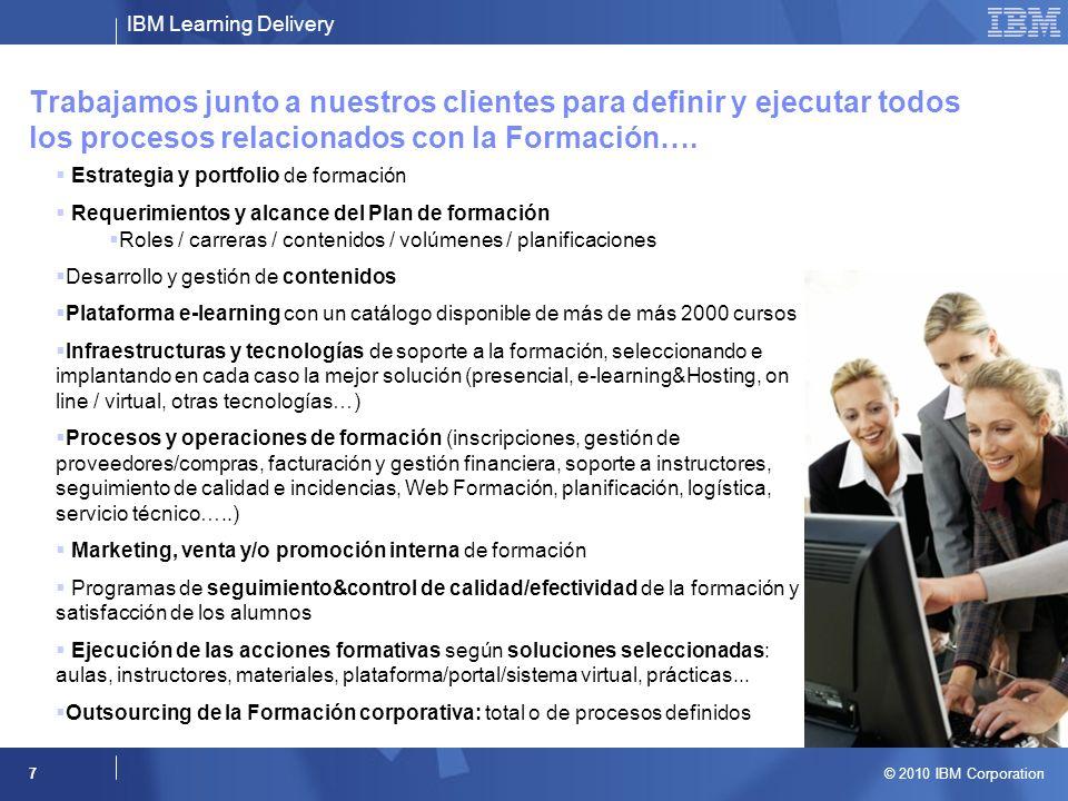 IBM Learning Delivery © 2010 IBM Corporation 8 Número de empleados, dispersión geográfica… Niveles de especialización y capacitación Diferentes necesidades y disponibilidad Soluciones más apropiadas en cada caso Complejidad y duración Planes de formación adecuados a cada caso y momento Desarrollo profesional y habilidades específicas Competencias básicas y profesionales Gestión del cambio Areas formativas : Competencias básicas (operativa general de Compañía, idiomas, informática básica….) Competencias profesionales (superación continua, orientación al cliente, liderazgo, etc.), Desarrollo personal/profesional (negociación, gestión de proyectos, etc.), Habilidades directivas (gestión de equipos, dirección por objetivos, etc.), Departamentos corporativos (Marketing, Finanzas, Comunicación, Tecnología de la Información, procesos, etc.), Gestión del cambio / requerimientos específicos.