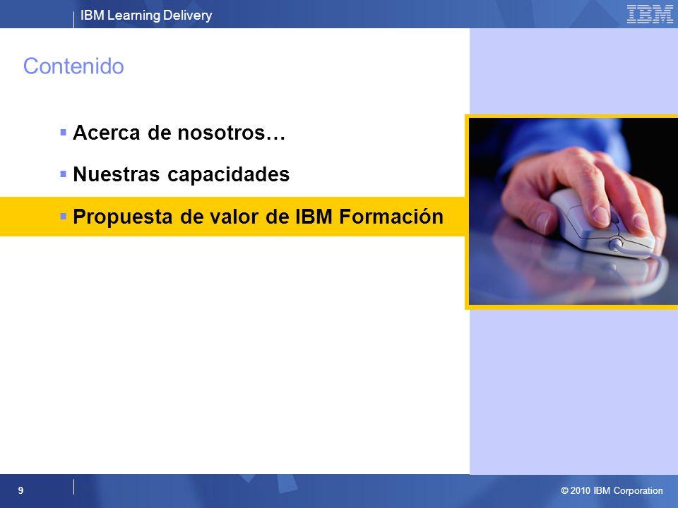 IBM Learning Delivery © 2010 IBM Corporation 9 Contenido Acerca de nosotros… Nuestras capacidades Propuesta de valor de IBM Formación