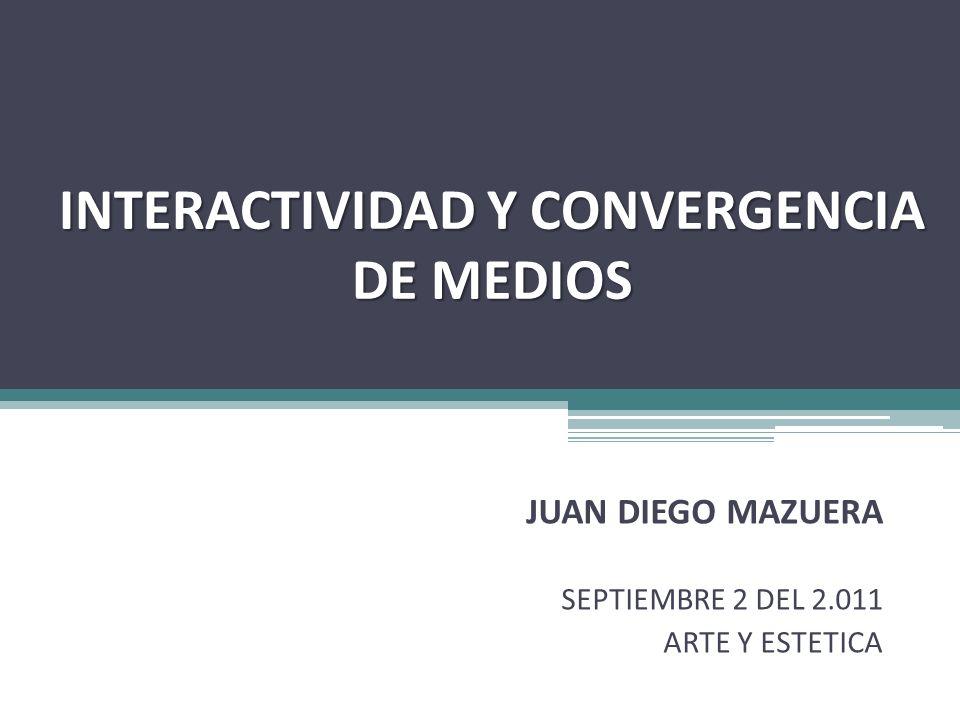 INTERACTIVIDAD Y CONVERGENCIA DE MEDIOS JUAN DIEGO MAZUERA SEPTIEMBRE 2 DEL 2.011 ARTE Y ESTETICA
