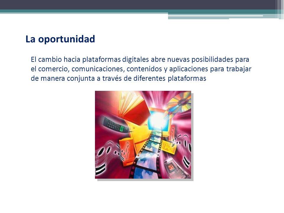 La oportunidad El cambio hacia plataformas digitales abre nuevas posibilidades para el comercio, comunicaciones, contenidos y aplicaciones para trabaj