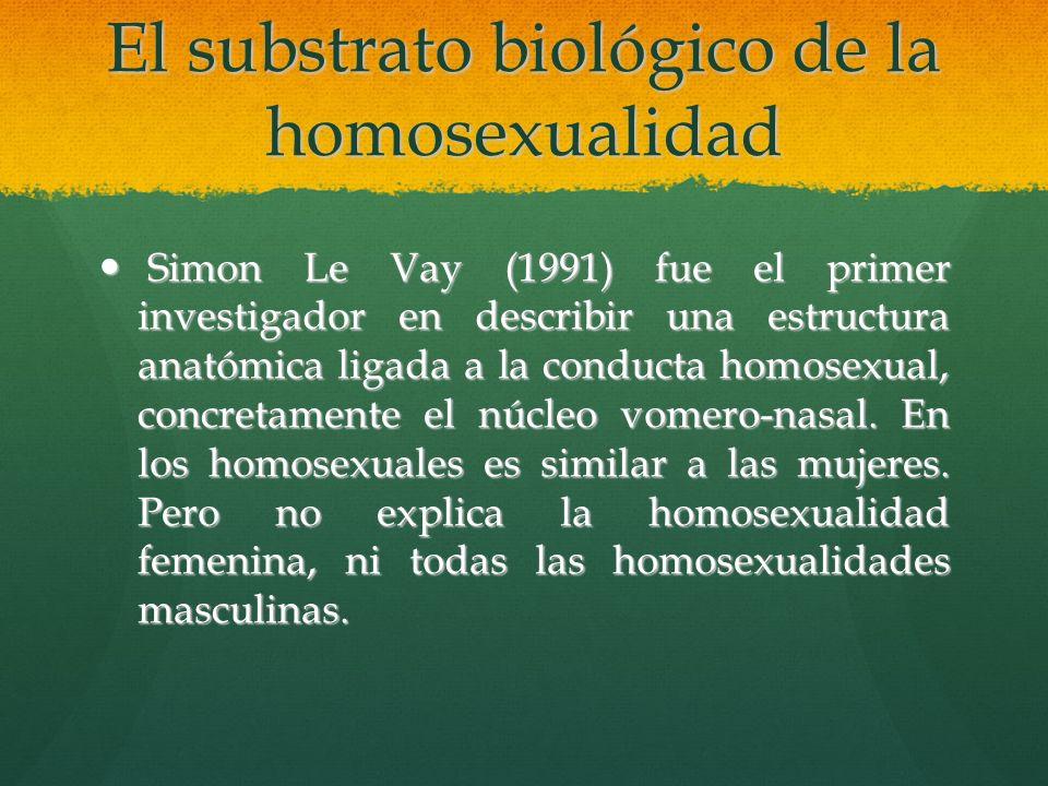 El substrato biológico de la homosexualidad Simon Le Vay (1991) fue el primer investigador en describir una estructura anatómica ligada a la conducta
