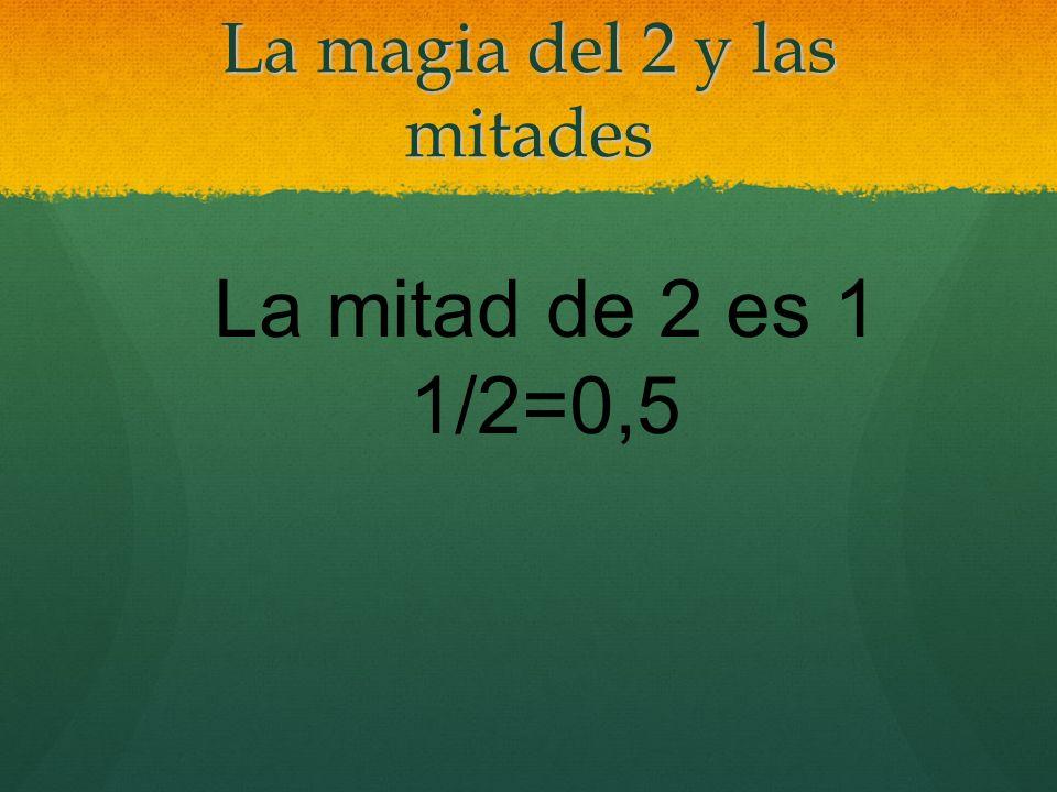 La magia del 2 y las mitades La mitad de 2 es 1 1/2=0,5