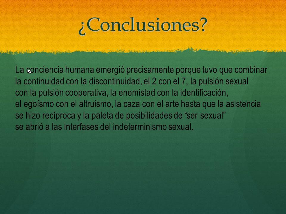¿Conclusiones? La conciencia humana emergió precisamente porque tuvo que combinar la continuidad con la discontinuidad, el 2 con el 7, la pulsión sexu