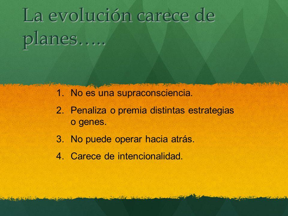 La evolución carece de planes….. 1.No es una supraconsciencia. 2.Penaliza o premia distintas estrategias o genes. 3.No puede operar hacia atrás. 4.Car