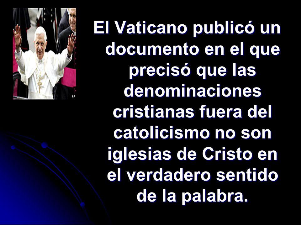 El Vaticano publicó un documento en el que precisó que las denominaciones cristianas fuera del catolicismo no son iglesias de Cristo en el verdadero s