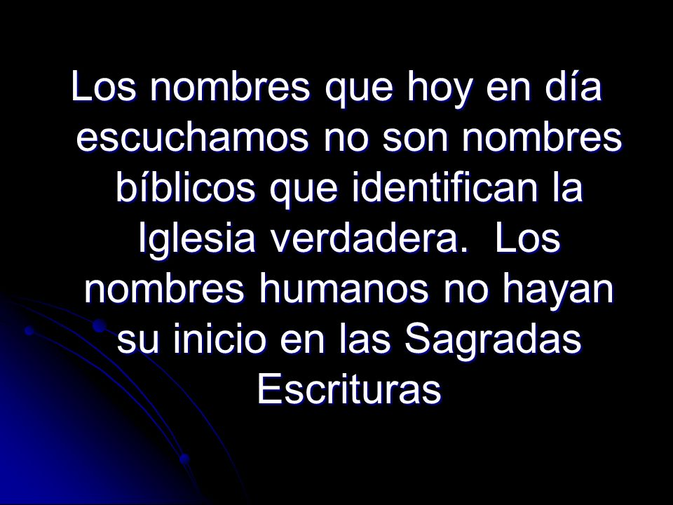 Los nombres que hoy en día escuchamos no son nombres bíblicos que identifican la Iglesia verdadera. Los nombres humanos no hayan su inicio en las Sagr