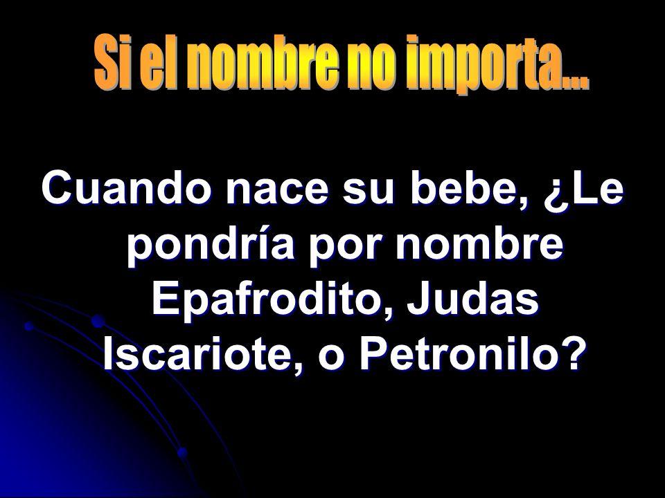 Cuando nace su bebe, ¿Le pondría por nombre Epafrodito, Judas Iscariote, o Petronilo?