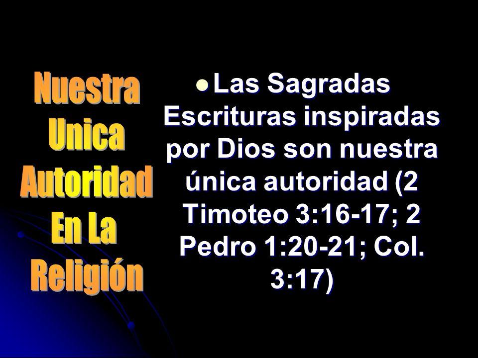 Las Sagradas Escrituras inspiradas por Dios son nuestra única autoridad (2 Timoteo 3:16-17; 2 Pedro 1:20-21; Col. 3:17) Las Sagradas Escrituras inspir